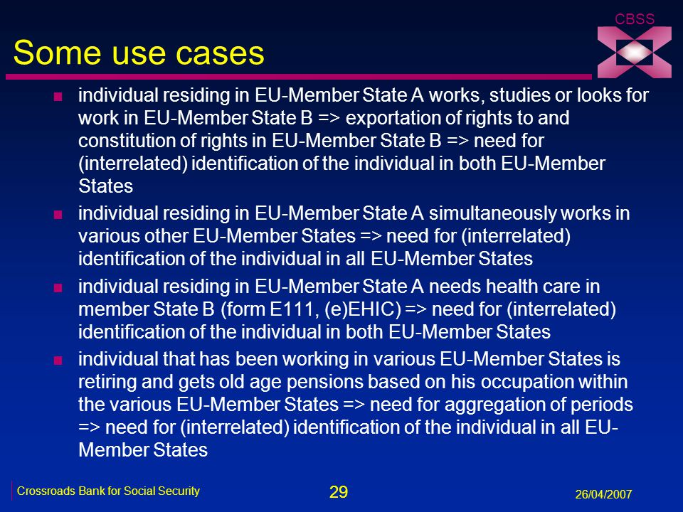 29 Crossroads Bank for Social Security 26/04/2007 CBSS Some use cases n individual residing in EU-Member State A works, studies or looks for work in E