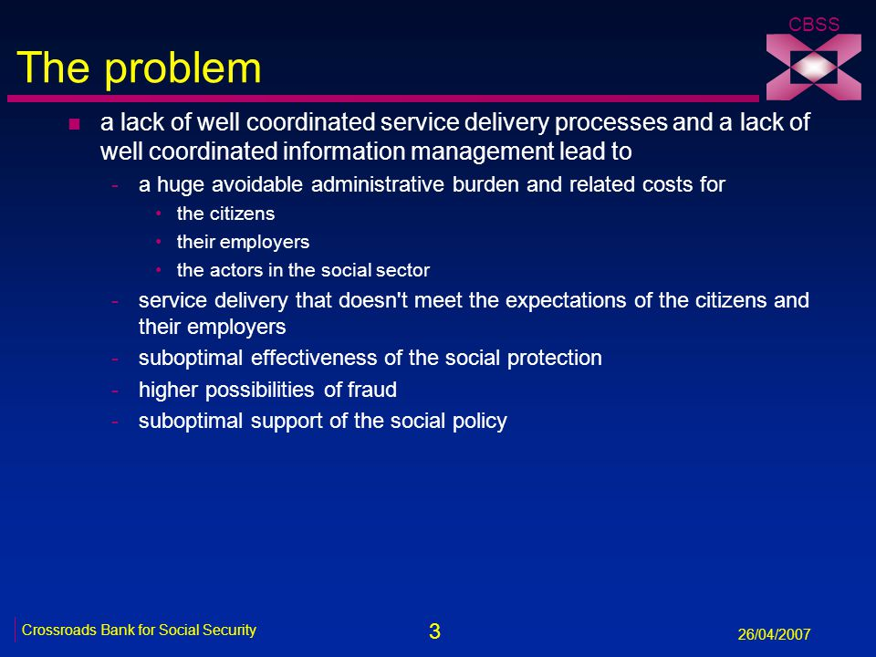 3 Crossroads Bank for Social Security 26/04/2007 CBSS The problem n a lack of well coordinated service delivery processes and a lack of well coordinat