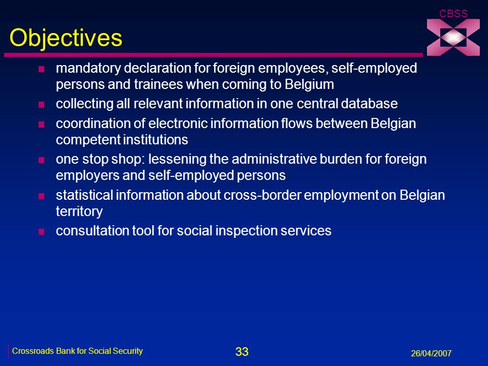 33 Crossroads Bank for Social Security 26/04/2007 CBSS Objectives n mandatory declaration for foreign employees, self-employed persons and trainees wh