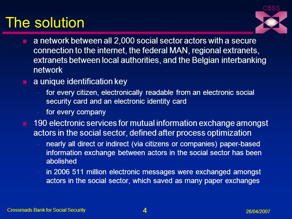 4 Crossroads Bank for Social Security 26/04/2007 CBSS The solution n a network between all 2,000 social sector actors with a secure connection to the internet, the federal MAN, regional extranets, extranets between local authorities, and the Belgian interbanking network n a unique identification key -for every citizen, electronically readable from an electronic social security card and an electronic identity card -for every company n 190 electronic services for mutual information exchange amongst actors in the social sector, defined after process optimization -nearly all direct or indirect (via citizens or companies) paper-based information exchange between actors in the social sector has been abolished -in 2006 511 million electronic messages were exchanged amongst actors in the social sector, which saved as many paper exchanges