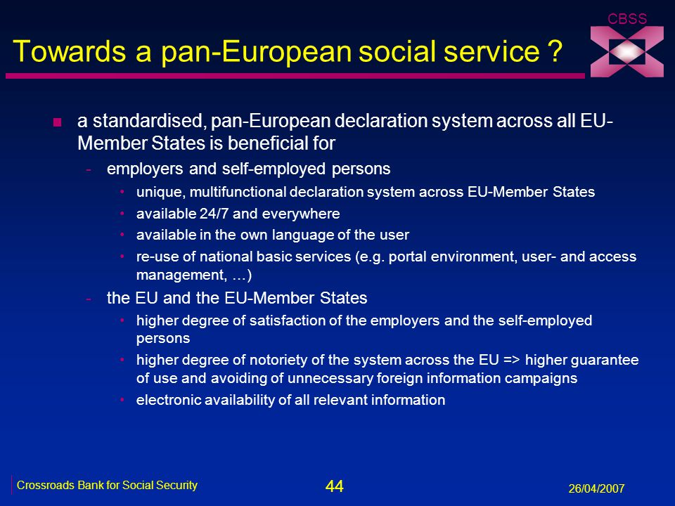 44 Crossroads Bank for Social Security 26/04/2007 CBSS Towards a pan-European social service ? n a standardised, pan-European declaration system acros