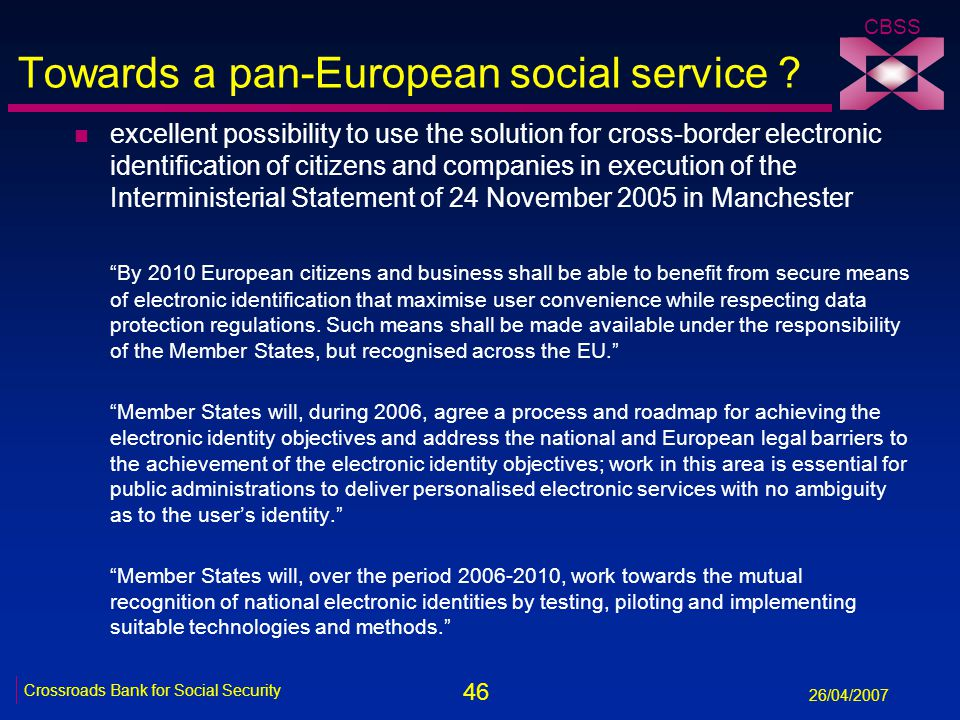 46 Crossroads Bank for Social Security 26/04/2007 CBSS Towards a pan-European social service ? n excellent possibility to use the solution for cross-b