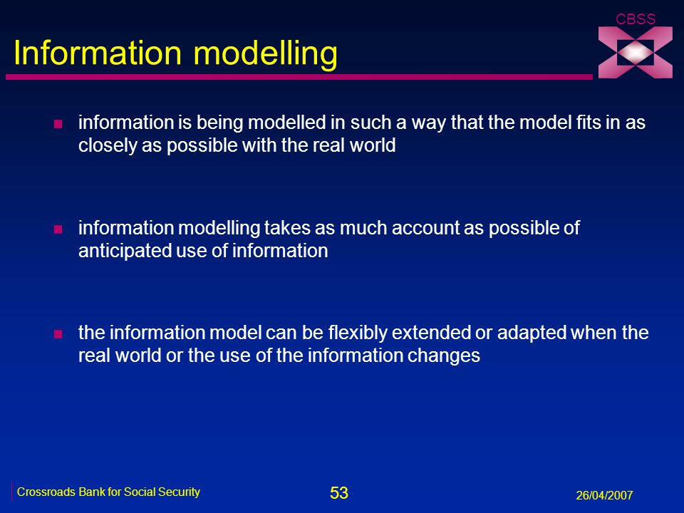 53 Crossroads Bank for Social Security 26/04/2007 CBSS Information modelling n information is being modelled in such a way that the model fits in as c