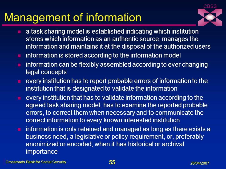 55 Crossroads Bank for Social Security 26/04/2007 CBSS Management of information n a task sharing model is established indicating which institution stores which information as an authentic source, manages the information and maintains it at the disposal of the authorized users n information is stored according to the information model n information can be flexibly assembled according to ever changing legal concepts n every institution has to report probable errors of information to the institution that is designated to validate the information n every institution that has to validate information according to the agreed task sharing model, has to examine the reported probable errors, to correct them when necessary and to communicate the correct information to every known interested institution n information is only retained and managed as long as there exists a business need, a legislative or policy requirement, or, preferably anonimized or encoded, when it has historical or archival importance