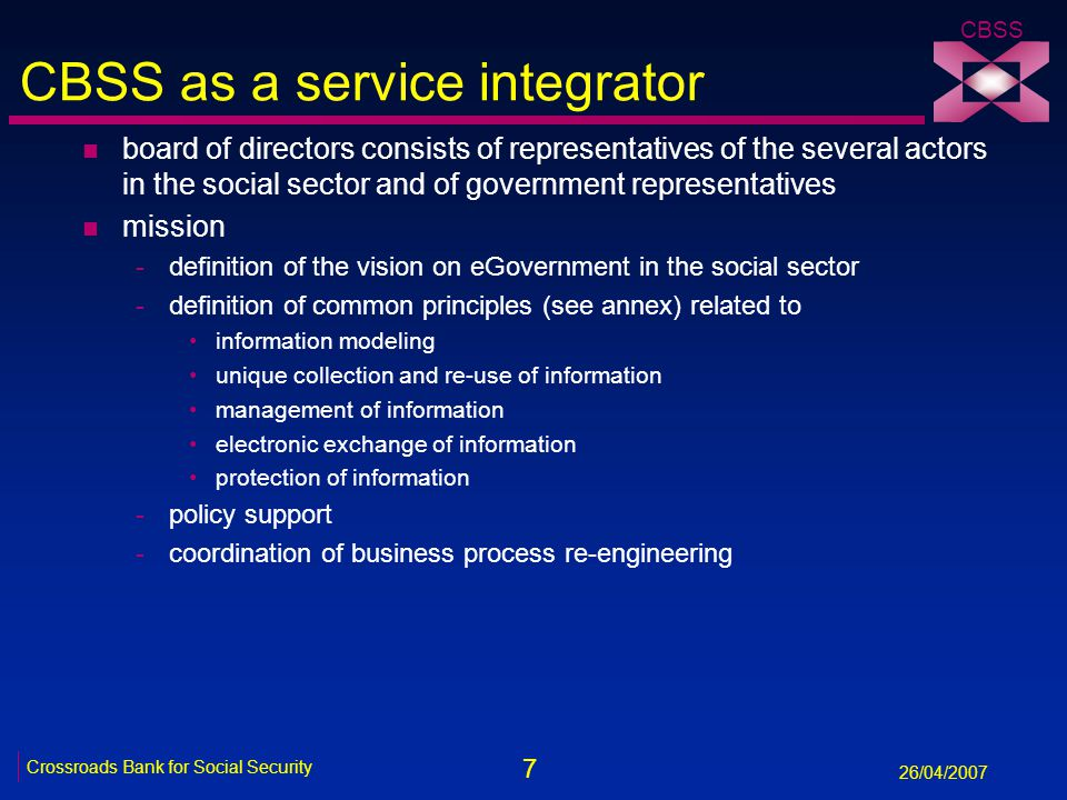 7 Crossroads Bank for Social Security 26/04/2007 CBSS CBSS as a service integrator n board of directors consists of representatives of the several actors in the social sector and of government representatives n mission -definition of the vision on eGovernment in the social sector -definition of common principles (see annex) related to information modeling unique collection and re-use of information management of information electronic exchange of information protection of information -policy support -coordination of business process re-engineering