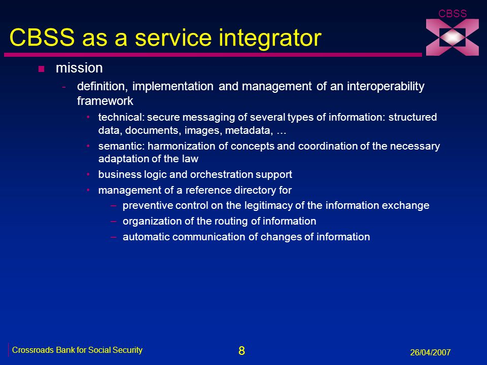 8 Crossroads Bank for Social Security 26/04/2007 CBSS CBSS as a service integrator n mission -definition, implementation and management of an interoperability framework technical: secure messaging of several types of information: structured data, documents, images, metadata, … semantic: harmonization of concepts and coordination of the necessary adaptation of the law business logic and orchestration support management of a reference directory for –preventive control on the legitimacy of the information exchange –organization of the routing of information –automatic communication of changes of information