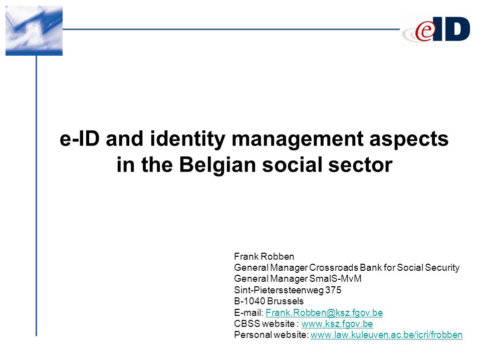 e-ID and identity management aspects in the Belgian social sector Frank Robben General Manager Crossroads Bank for Social Security General Manager SmalS-MvM Sint-Pieterssteenweg 375 B-1040 Brussels E-mail: Frank.Robben@ksz.fgov.beFrank.Robben@ksz.fgov.be CBSS website : www.ksz.fgov.bewww.ksz.fgov.be Personal website: www.law.kuleuven.ac.be/icri/frobbenwww.law.kuleuven.ac.be/icri/frobben