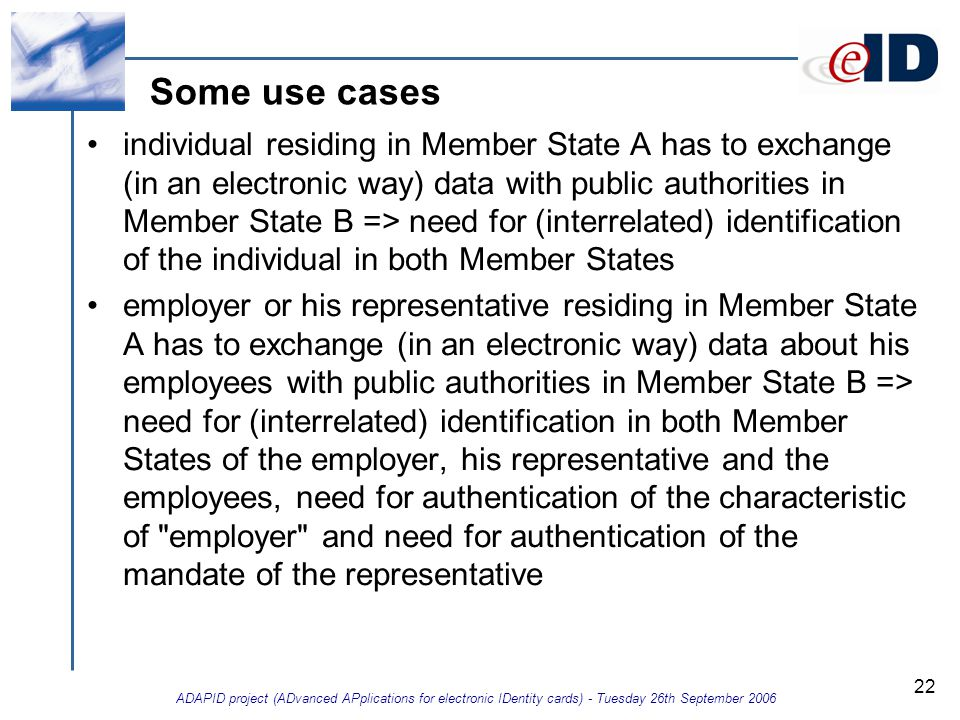 ADAPID project (ADvanced APplications for electronic IDentity cards) - Tuesday 26th September 2006 22 Some use cases individual residing in Member State A has to exchange (in an electronic way) data with public authorities in Member State B => need for (interrelated) identification of the individual in both Member States employer or his representative residing in Member State A has to exchange (in an electronic way) data about his employees with public authorities in Member State B => need for (interrelated) identification in both Member States of the employer, his representative and the employees, need for authentication of the characteristic of employer and need for authentication of the mandate of the representative