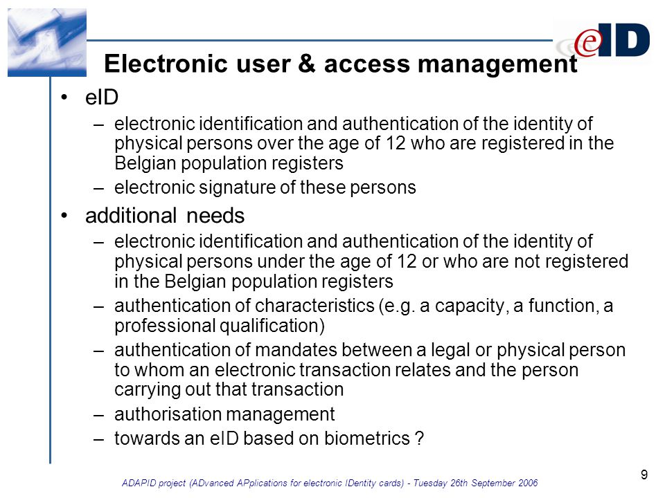 ADAPID project (ADvanced APplications for electronic IDentity cards) - Tuesday 26th September 2006 9 Electronic user & access management eID –electronic identification and authentication of the identity of physical persons over the age of 12 who are registered in the Belgian population registers –electronic signature of these persons additional needs –electronic identification and authentication of the identity of physical persons under the age of 12 or who are not registered in the Belgian population registers –authentication of characteristics (e.g.