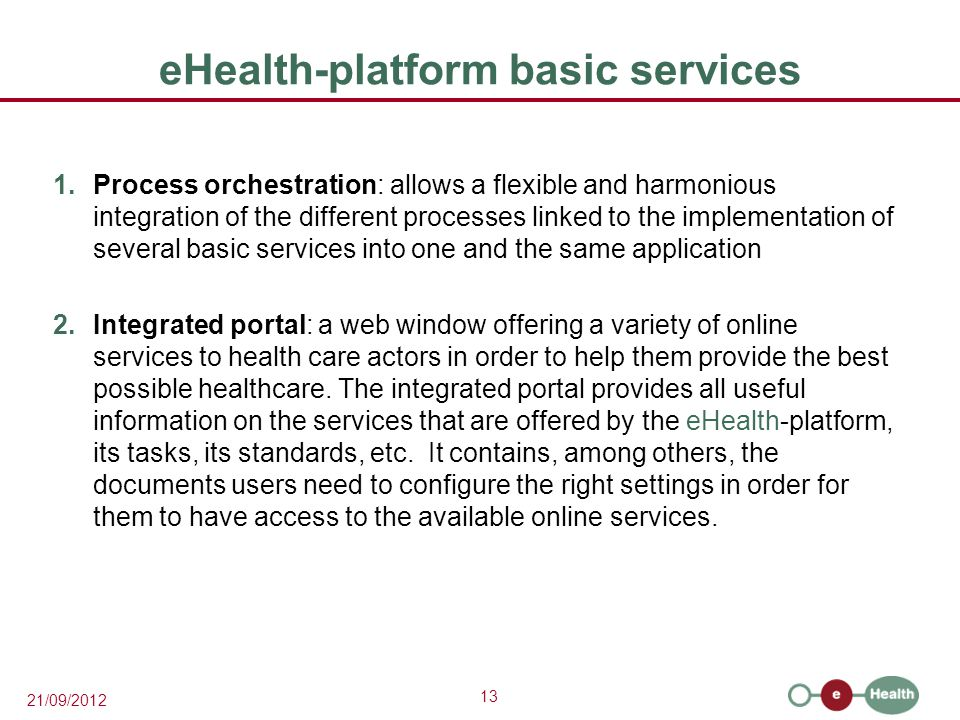 13 21/09/2012 eHealth-platform basic services 1.Process orchestration: allows a flexible and harmonious integration of the different processes linked to the implementation of several basic services into one and the same application 2.Integrated portal: a web window offering a variety of online services to health care actors in order to help them provide the best possible healthcare.