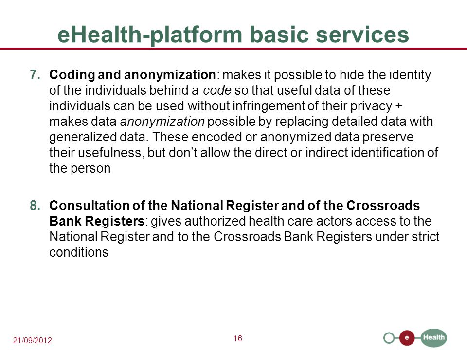 16 21/09/2012 eHealth-platform basic services 7.Coding and anonymization: makes it possible to hide the identity of the individuals behind a code so that useful data of these individuals can be used without infringement of their privacy + makes data anonymization possible by replacing detailed data with generalized data.
