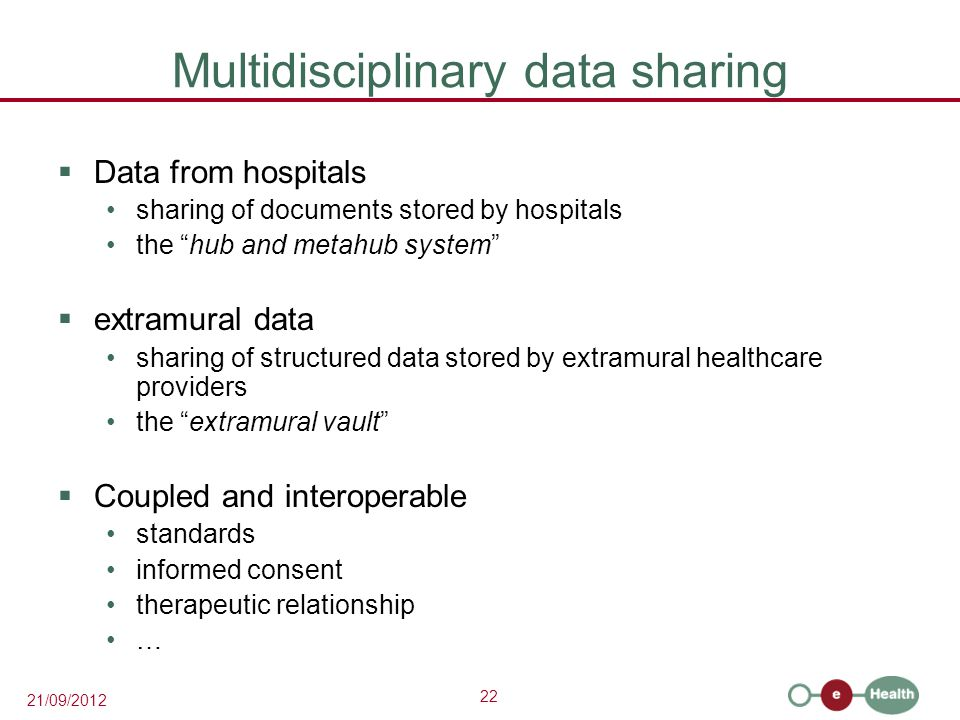 22 21/09/2012 Multidisciplinary data sharing  Data from hospitals sharing of documents stored by hospitals the hub and metahub system  extramural data sharing of structured data stored by extramural healthcare providers the extramural vault  Coupled and interoperable standards informed consent therapeutic relationship …