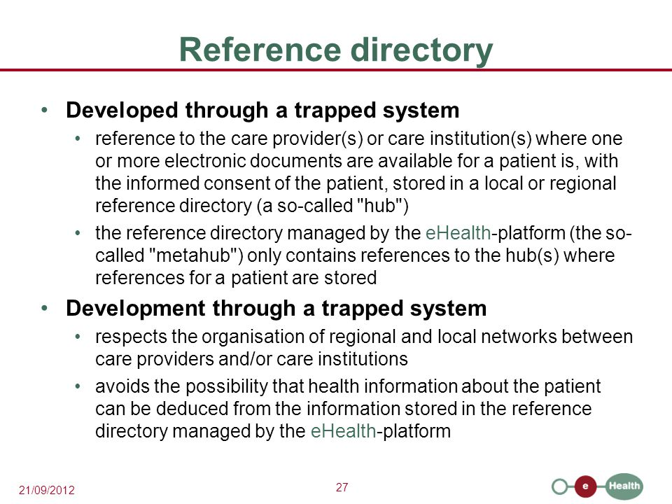 27 21/09/2012 Reference directory Developed through a trapped system reference to the care provider(s) or care institution(s) where one or more electronic documents are available for a patient is, with the informed consent of the patient, stored in a local or regional reference directory (a so-called hub ) the reference directory managed by the eHealth-platform (the so- called metahub ) only contains references to the hub(s) where references for a patient are stored Development through a trapped system respects the organisation of regional and local networks between care providers and/or care institutions avoids the possibility that health information about the patient can be deduced from the information stored in the reference directory managed by the eHealth-platform