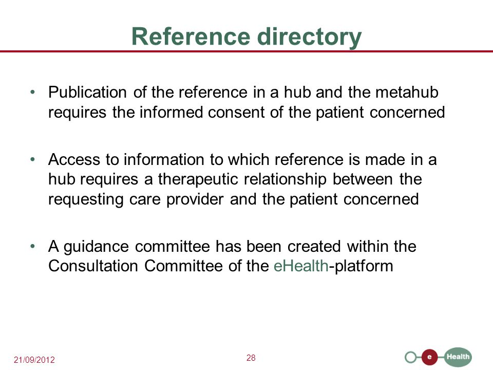 28 21/09/2012 Reference directory Publication of the reference in a hub and the metahub requires the informed consent of the patient concerned Access to information to which reference is made in a hub requires a therapeutic relationship between the requesting care provider and the patient concerned A guidance committee has been created within the Consultation Committee of the eHealth-platform