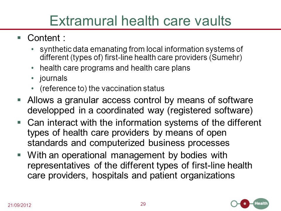 29 21/09/2012 Extramural health care vaults  Content : synthetic data emanating from local information systems of different (types of) first-line health care providers (Sumehr) health care programs and health care plans journals (reference to) the vaccination status  Allows a granular access control by means of software developped in a coordinated way (registered software)  Can interact with the information systems of the different types of health care providers by means of open standards and computerized business processes  With an operational management by bodies with representatives of the different types of first-line health care providers, hospitals and patient organizations