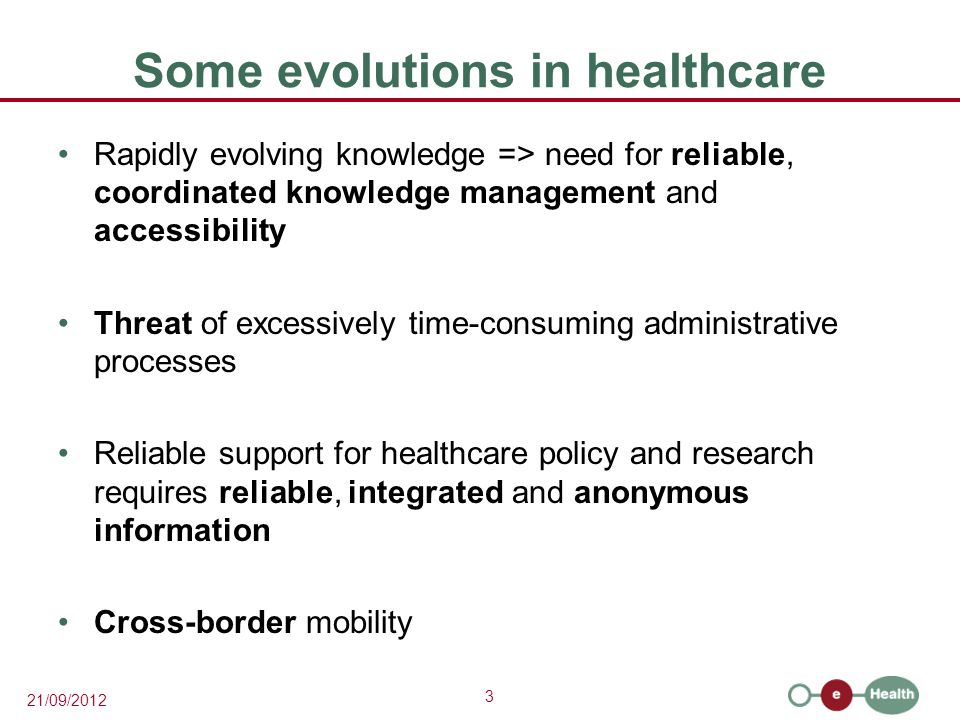 3 21/09/2012 Some evolutions in healthcare Rapidly evolving knowledge => need for reliable, coordinated knowledge management and accessibility Threat of excessively time-consuming administrative processes Reliable support for healthcare policy and research requires reliable, integrated and anonymous information Cross-border mobility