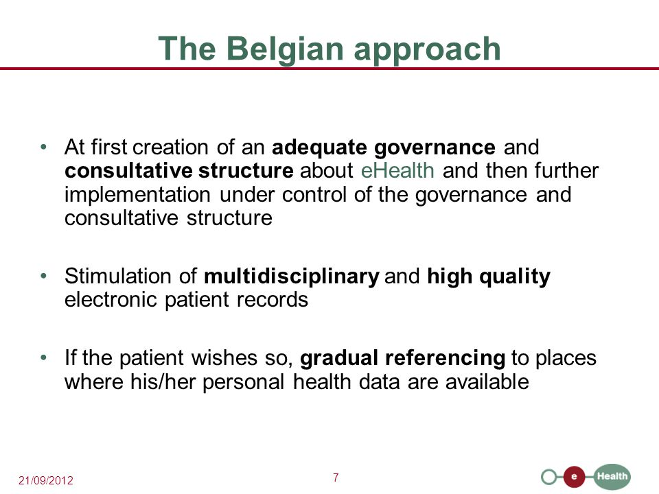 7 21/09/2012 The Belgian approach At first creation of an adequate governance and consultative structure about eHealth and then further implementation under control of the governance and consultative structure Stimulation of multidisciplinary and high quality electronic patient records If the patient wishes so, gradual referencing to places where his/her personal health data are available