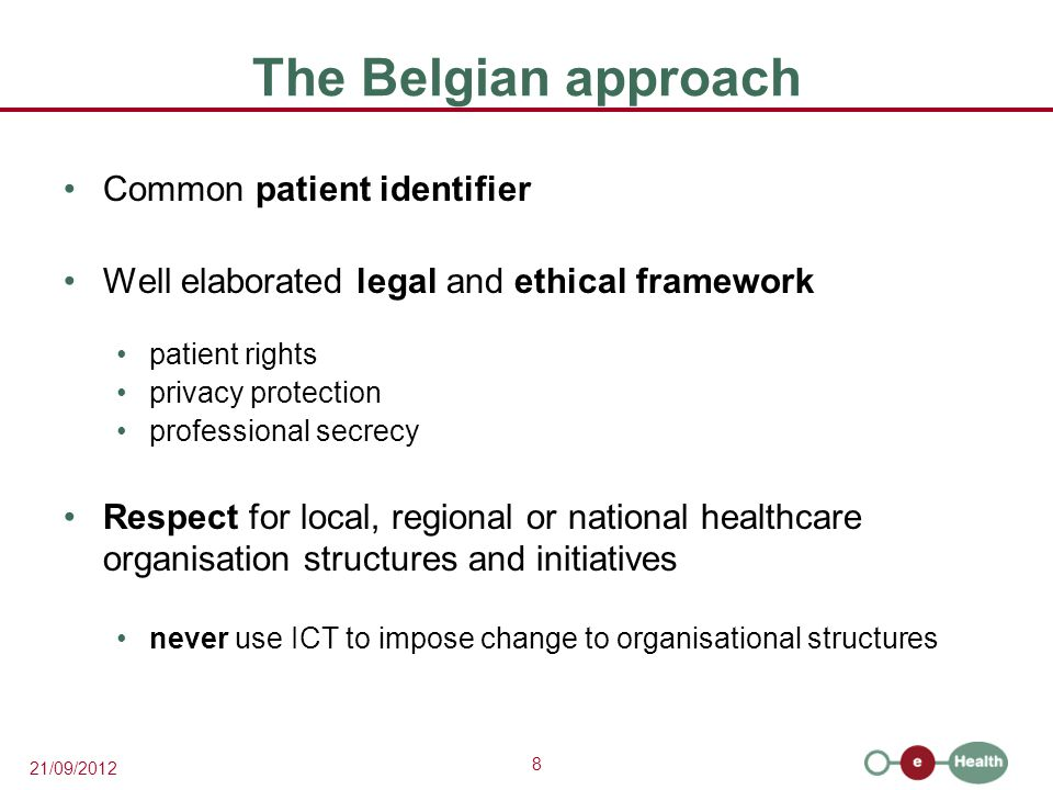 8 21/09/2012 The Belgian approach Common patient identifier Well elaborated legal and ethical framework patient rights privacy protection professional secrecy Respect for local, regional or national healthcare organisation structures and initiatives never use ICT to impose change to organisational structures