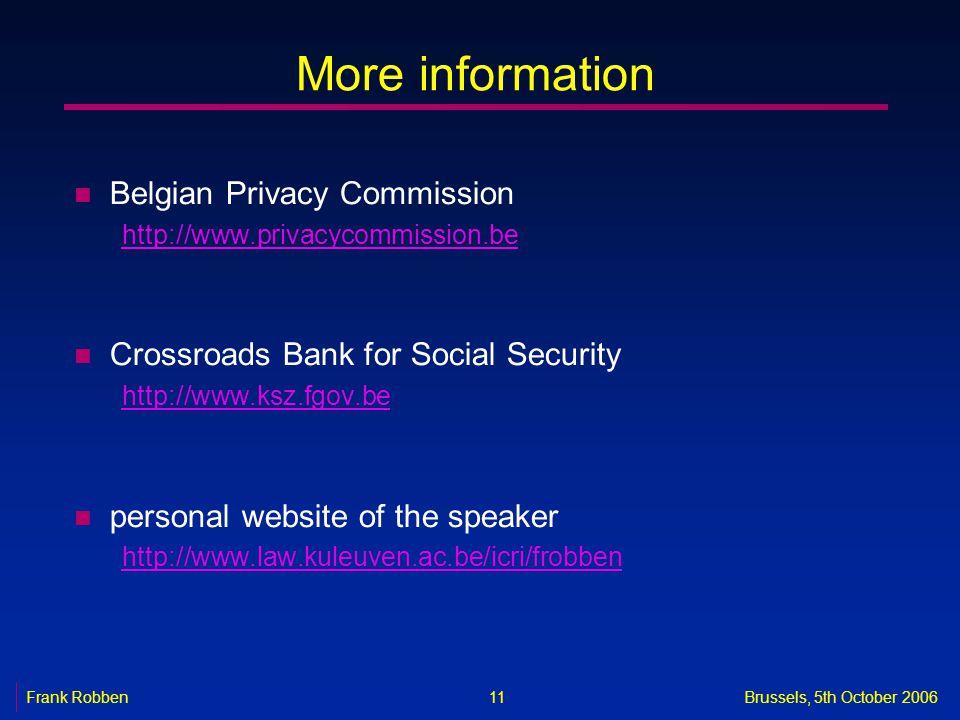 11 Frank RobbenBrussels, 5th October 2006 More information n Belgian Privacy Commission http://www.privacycommission.be n Crossroads Bank for Social Security http://www.ksz.fgov.be n personal website of the speaker http://www.law.kuleuven.ac.be/icri/frobben