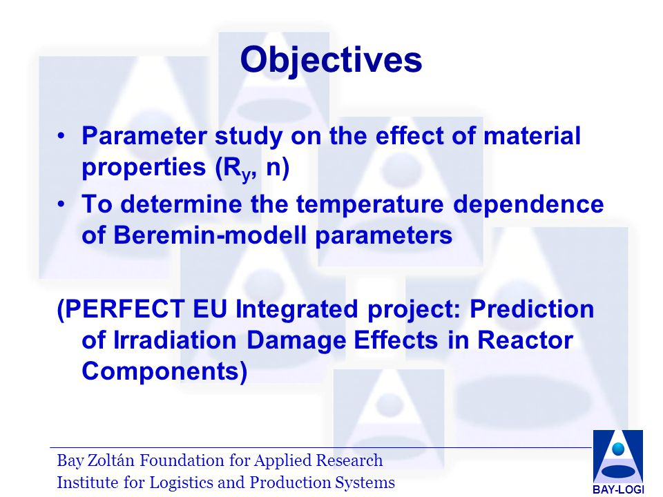 Bay Zoltán Foundation for Applied Research Institute for Logistics and Production Systems BAY-LOGI Objectives Parameter study on the effect of material properties (R y, n) To determine the temperature dependence of Beremin-modell parameters (PERFECT EU Integrated project: Prediction of Irradiation Damage Effects in Reactor Components)