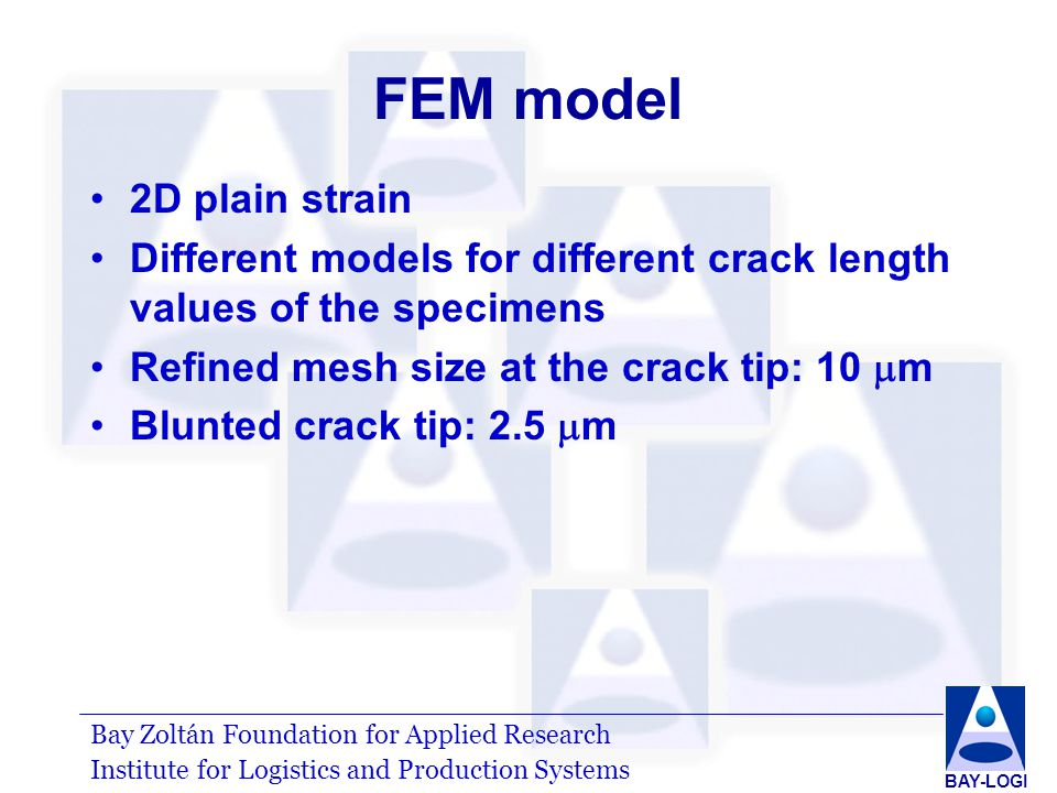 Bay Zoltán Foundation for Applied Research Institute for Logistics and Production Systems BAY-LOGI FEM model 2D plain strain Different models for different crack length values of the specimens Refined mesh size at the crack tip: 10  m Blunted crack tip: 2.5  m