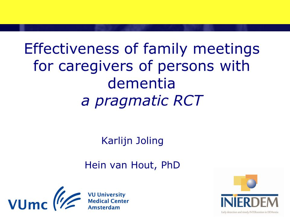 Effectiveness of family meetings for caregivers of persons with dementia a pragmatic RCT Karlijn Joling Hein van Hout, PhD