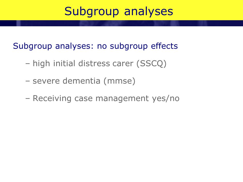 Subgroup analyses Subgroup analyses: no subgroup effects –high initial distress carer (SSCQ) –severe dementia (mmse) –Receiving case management yes/no