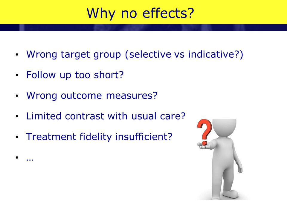 Why no effects? Wrong target group (selective vs indicative?) Follow up too short? Wrong outcome measures? Limited contrast with usual care? Treatment