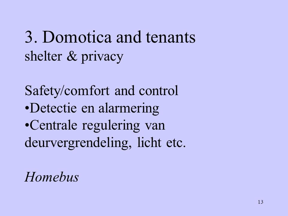 13 3. Domotica and tenants shelter & privacy Safety/comfort and control Detectie en alarmering Centrale regulering van deurvergrendeling, licht etc. H