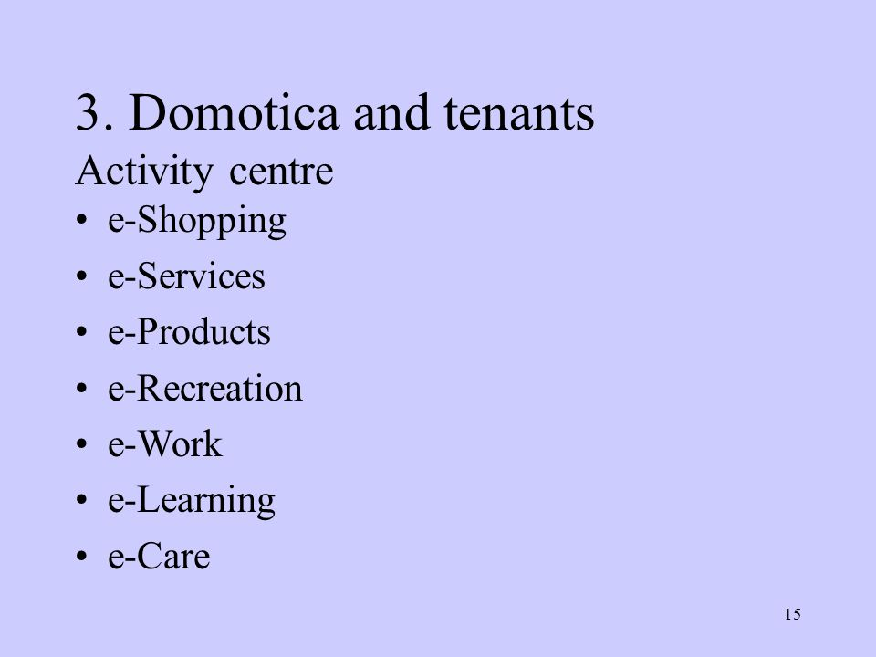 15 3. Domotica and tenants Activity centre e-Shopping e-Services e-Products e-Recreation e-Work e-Learning e-Care