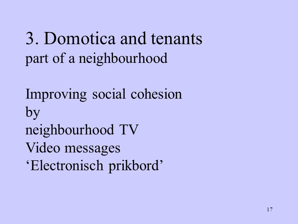 17 3. Domotica and tenants part of a neighbourhood Improving social cohesion by neighbourhood TV Video messages 'Electronisch prikbord'