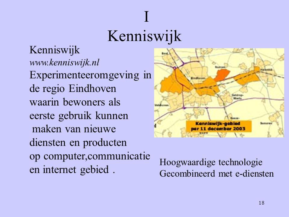 18 I Kenniswijk Kenniswijk www.kenniswijk.nl Experimenteeromgeving in de regio Eindhoven waarin bewoners als eerste gebruik kunnen maken van nieuwe diensten en producten op computer,communicatie en internet gebied.