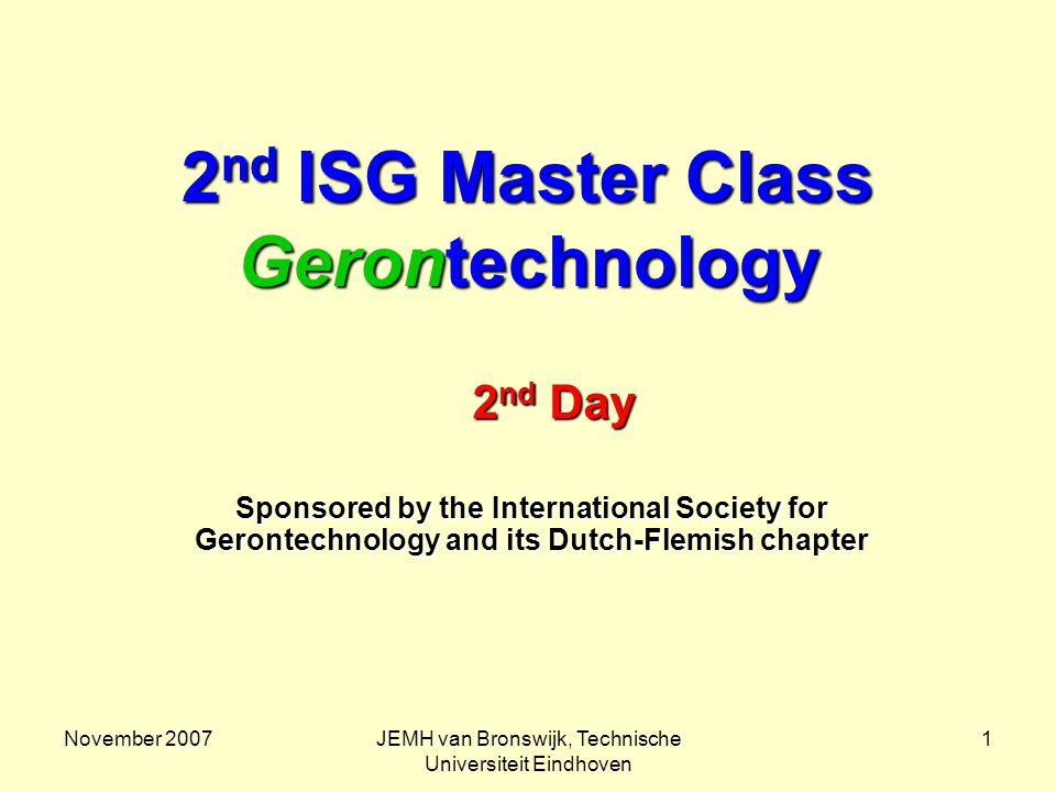 November 2007JEMH van Bronswijk, Technische Universiteit Eindhoven 1 2 nd ISG Master Class Gerontechnology Sponsored by the International Society for Gerontechnology and its Dutch-Flemish chapter 2 nd Day