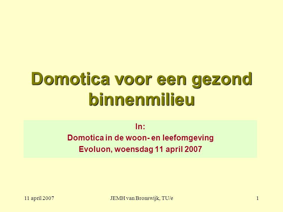 11 april 2007JEMH van Bronswijk, TU/e1 Domotica voor een gezond binnenmilieu In: Domotica in de woon- en leefomgeving Evoluon, woensdag 11 april 2007