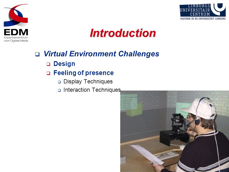 Introduction  Virtual Environment Challenges  Design  Feeling of presence  Display Techniques  Interaction Techniques