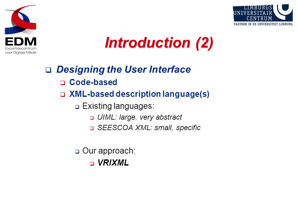 Introduction (2)  Designing the User Interface  Code-based  XML-based description language(s)  Existing languages:  UIML: large, very abstract  SEESCOA XML: small, specific  Our approach:  VRIXML