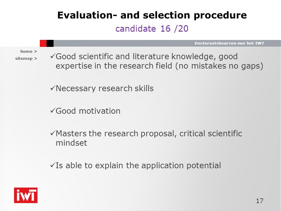 home > sitemap > Doctoraatsbeurzen van het IWT Evaluation- and selection procedure candidate 16 /20 Good scientific and literature knowledge, good expertise in the research field (no mistakes no gaps) Necessary research skills Good motivation Masters the research proposal, critical scientific mindset Is able to explain the application potential 17