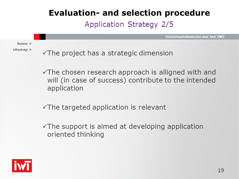 home > sitemap > Doctoraatsbeurzen van het IWT Evaluation- and selection procedure Application Strategy 2/5 The project has a strategic dimension The chosen research approach is alligned with and will (in case of success) contribute to the intended application The targeted application is relevant The support is aimed at developing application oriented thinking 19