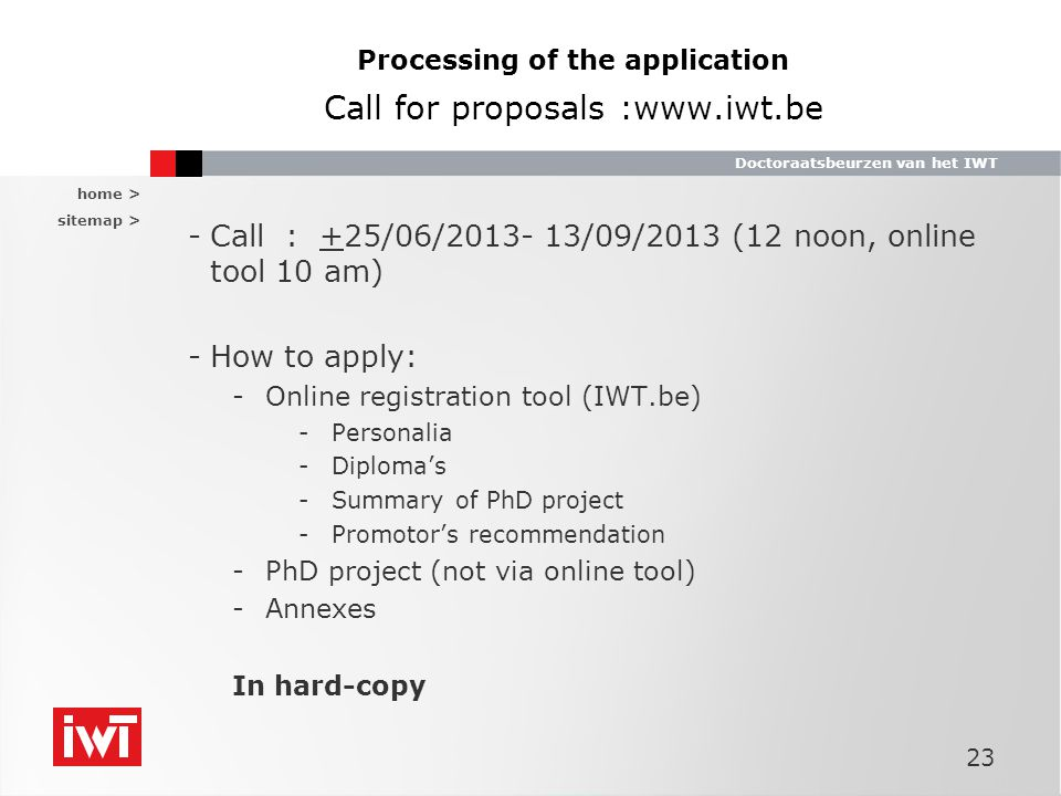 home > sitemap > Doctoraatsbeurzen van het IWT Processing of the application Call for proposals :www.iwt.be -Call : +25/06/2013- 13/09/2013 (12 noon, online tool 10 am) -How to apply: -Online registration tool (IWT.be) -Personalia -Diploma's -Summary of PhD project -Promotor's recommendation -PhD project (not via online tool) -Annexes In hard-copy 23