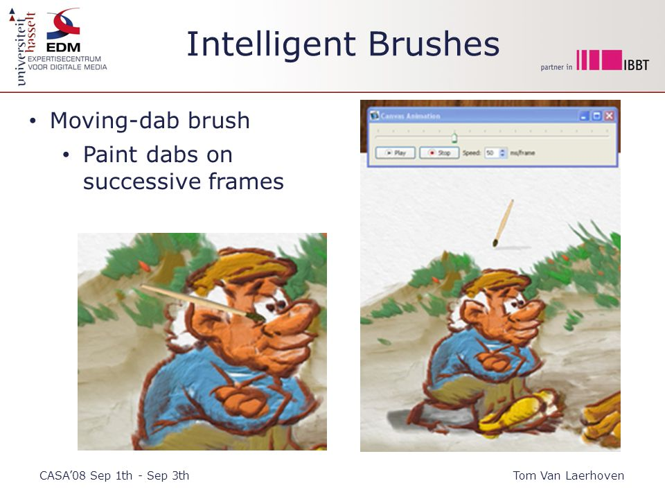 Intelligent Brushes CASA'08 Sep 1th - Sep 3thTom Van Laerhoven Moving-dab brush Paint dabs on successive frames