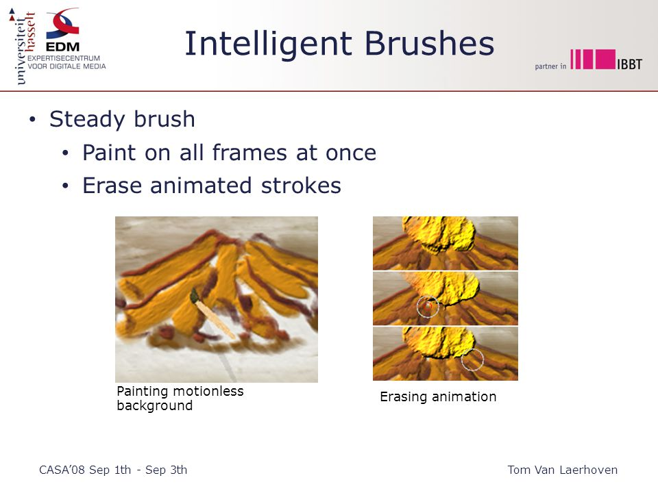 Intelligent Brushes CASA'08 Sep 1th - Sep 3thTom Van Laerhoven Steady brush Paint on all frames at once Erase animated strokes Painting motionless background Erasing animation