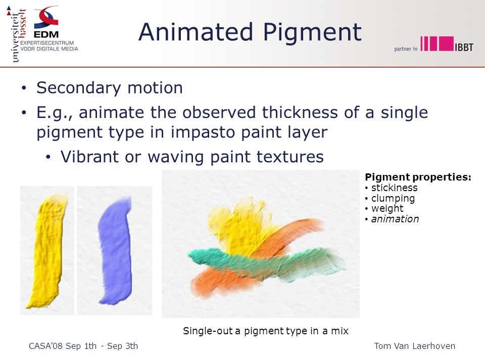 Animated Pigment CASA'08 Sep 1th - Sep 3thTom Van Laerhoven Secondary motion E.g., animate the observed thickness of a single pigment type in impasto paint layer Vibrant or waving paint textures Single-out a pigment type in a mix Pigment properties: stickiness clumping weight animation