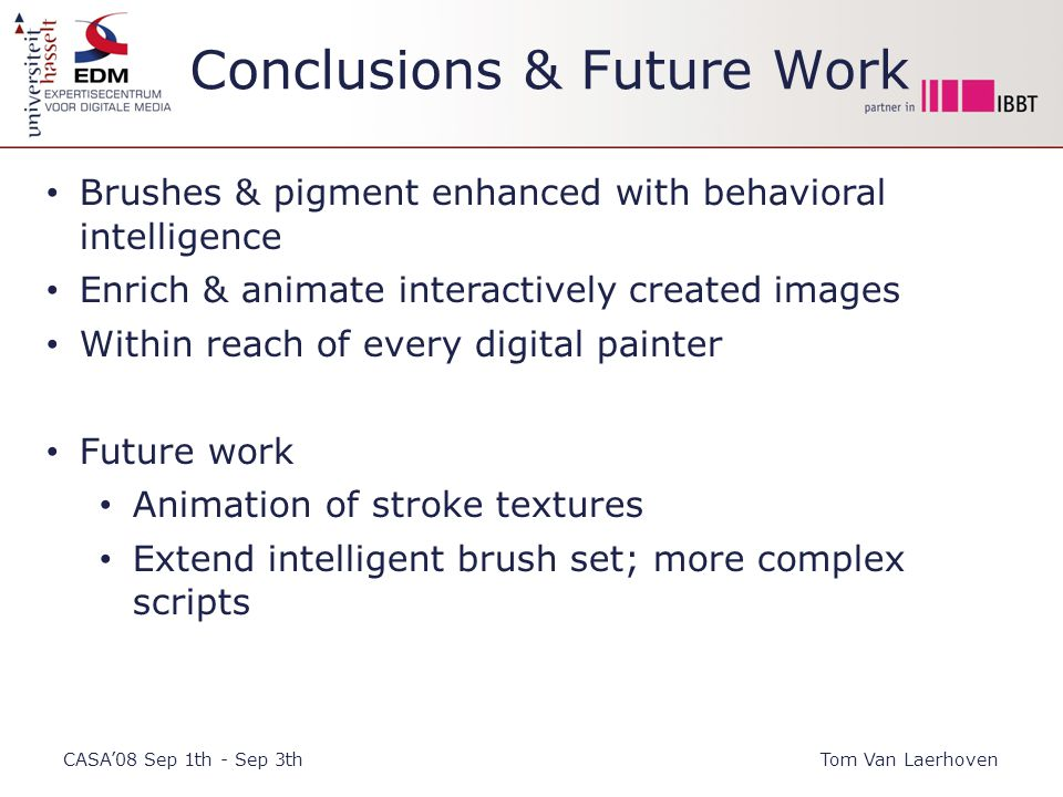 Conclusions & Future Work CASA'08 Sep 1th - Sep 3thTom Van Laerhoven Brushes & pigment enhanced with behavioral intelligence Enrich & animate interactively created images Within reach of every digital painter Future work Animation of stroke textures Extend intelligent brush set; more complex scripts