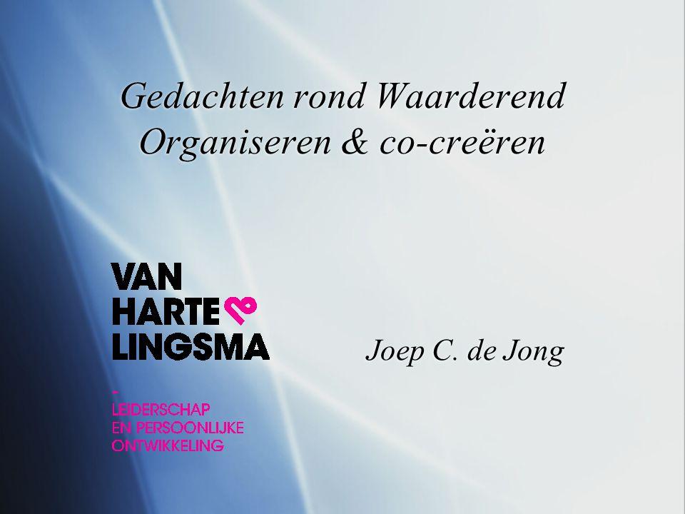 Gedachten rond Waarderend Organiseren & co-creëren Joep C. de Jong