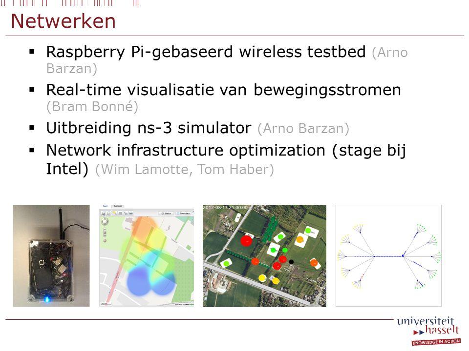Netwerken  Raspberry Pi-gebaseerd wireless testbed (Arno Barzan)  Real-time visualisatie van bewegingsstromen (Bram Bonné)  Uitbreiding ns-3 simulator (Arno Barzan)  Network infrastructure optimization (stage bij Intel) (Wim Lamotte, Tom Haber)