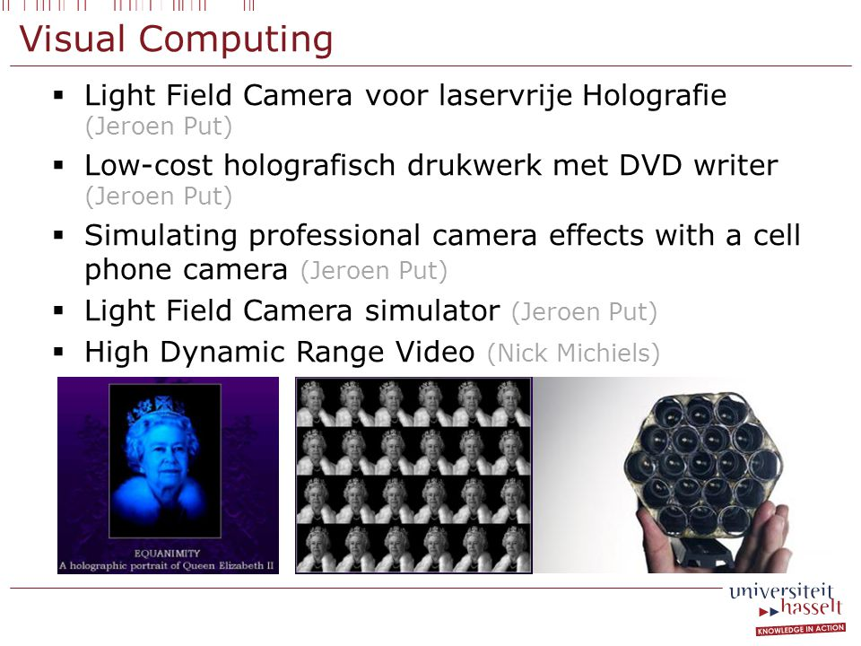 Visual Computing  Light Field Camera voor laservrije Holografie (Jeroen Put)  Low-cost holografisch drukwerk met DVD writer (Jeroen Put)  Simulating professional camera effects with a cell phone camera (Jeroen Put)  Light Field Camera simulator (Jeroen Put)  High Dynamic Range Video (Nick Michiels)