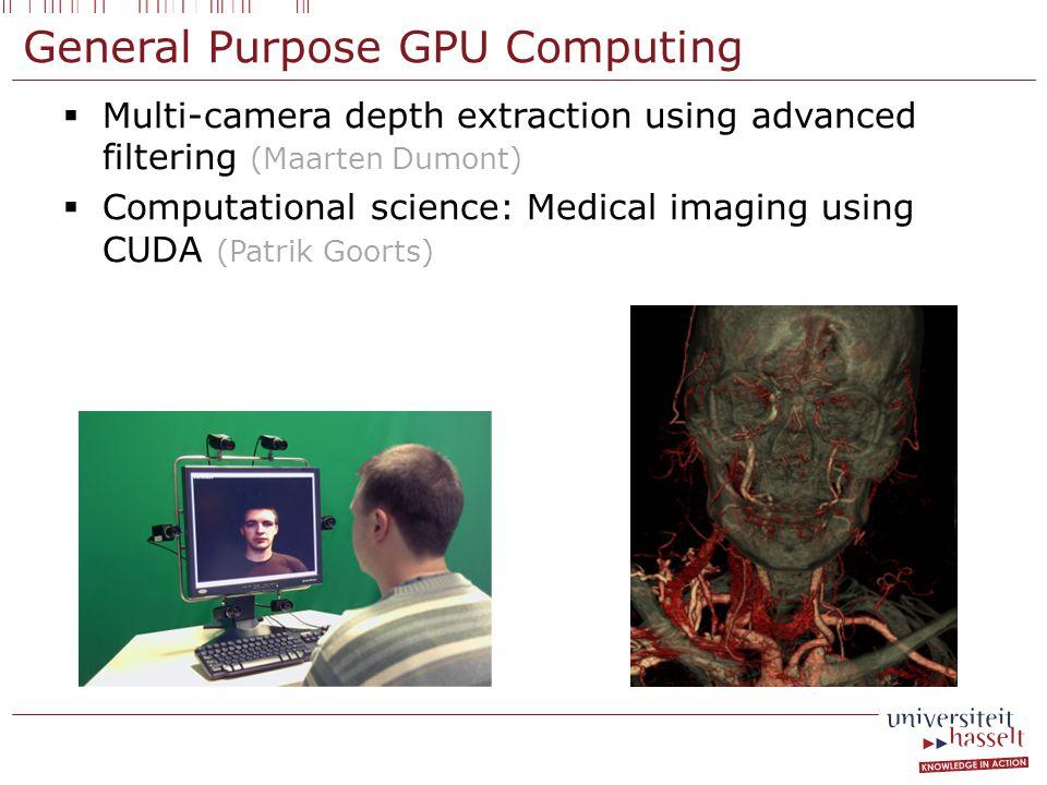 General Purpose GPU Computing  Multi-camera depth extraction using advanced filtering (Maarten Dumont)  Computational science: Medical imaging using CUDA (Patrik Goorts)