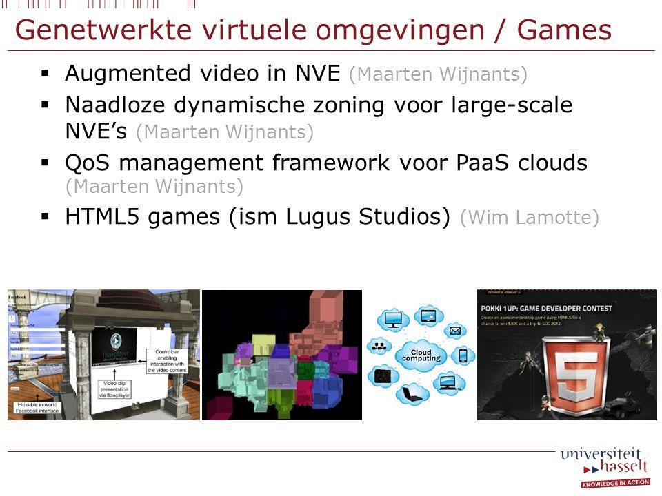 Genetwerkte virtuele omgevingen / Games  Augmented video in NVE (Maarten Wijnants)  Naadloze dynamische zoning voor large-scale NVE's (Maarten Wijnants)  QoS management framework voor PaaS clouds (Maarten Wijnants)  HTML5 games (ism Lugus Studios) (Wim Lamotte)