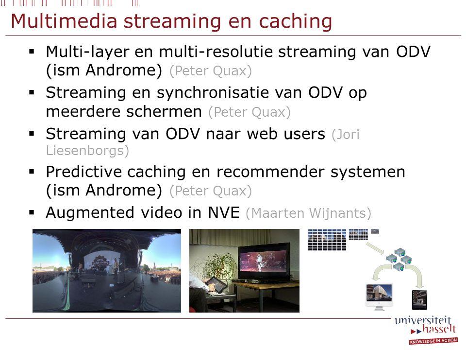 Multimedia streaming en caching  Multi-layer en multi-resolutie streaming van ODV (ism Androme) (Peter Quax)  Streaming en synchronisatie van ODV op meerdere schermen (Peter Quax)  Streaming van ODV naar web users (Jori Liesenborgs)  Predictive caching en recommender systemen (ism Androme) (Peter Quax)  Augmented video in NVE (Maarten Wijnants)