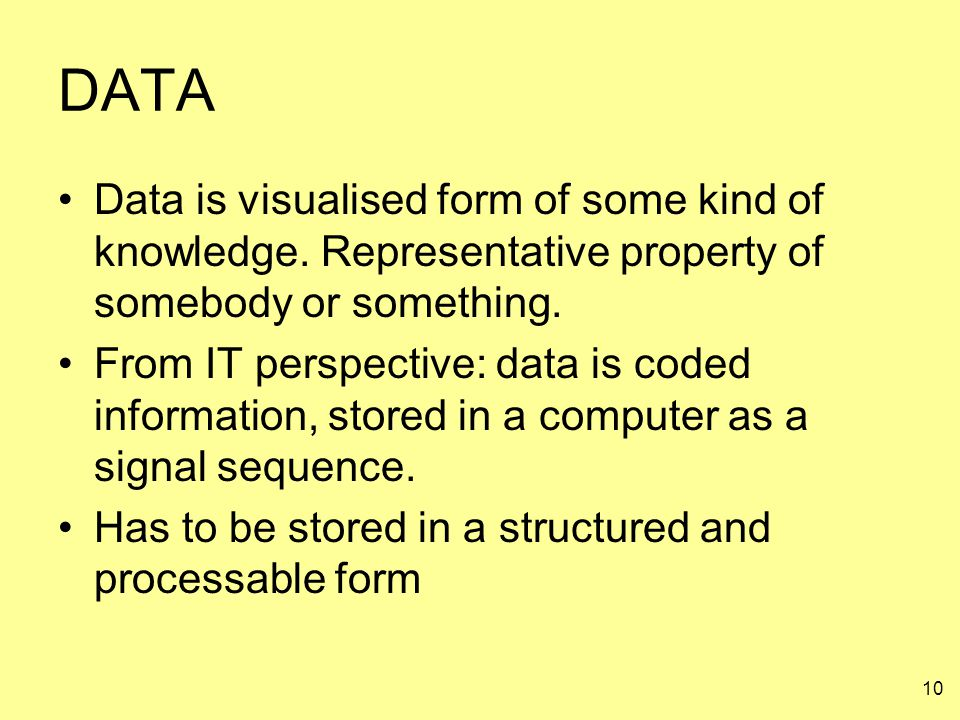 10 DATA Data is visualised form of some kind of knowledge. Representative property of somebody or something. From IT perspective: data is coded inform